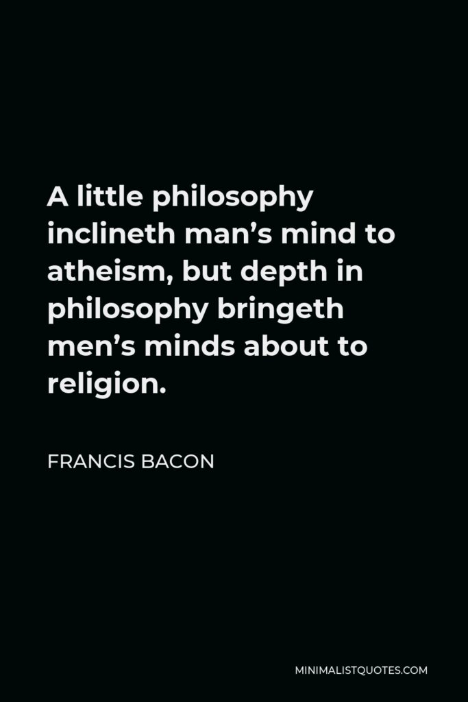 Francis Bacon Quote - A little philosophy inclineth man's mind to atheism, but depth in philosophy bringeth men's minds about to religion.