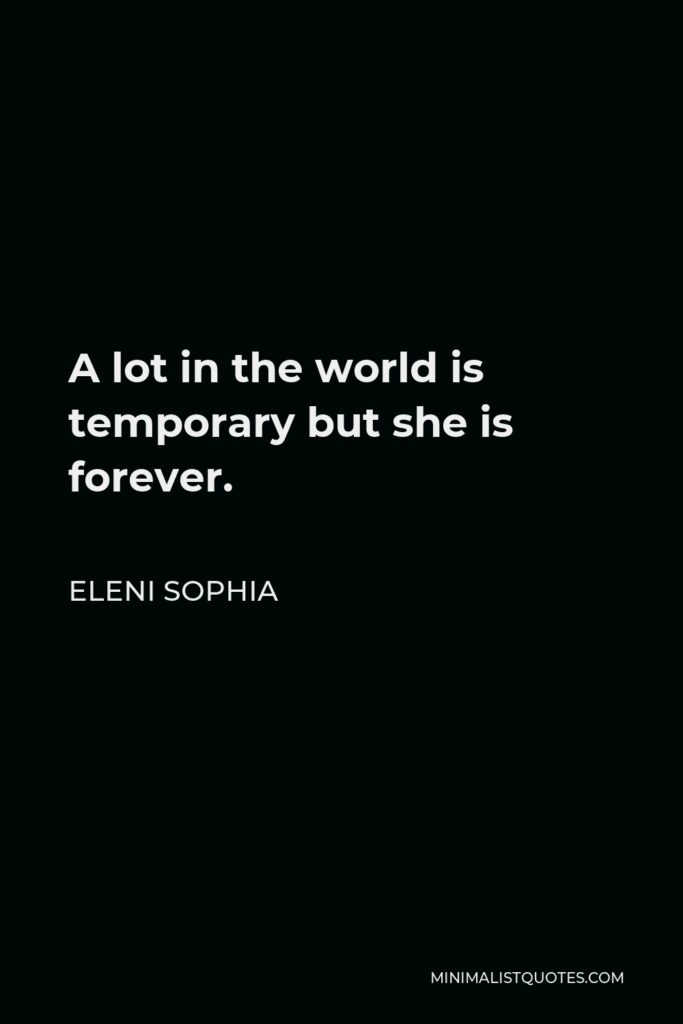 Eleni Sophia Quote - A lot in the world is temporary but she is forever.