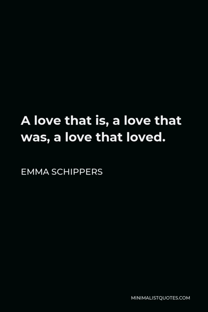 Emma Schippers Quote - A love that is, a love that was, a love that loved.