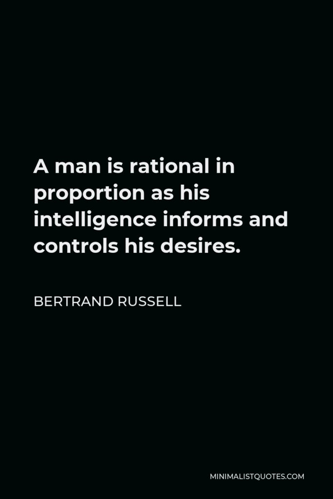 Bertrand Russell Quote - A man is rational in proportion as his intelligence informs and controls his desires.