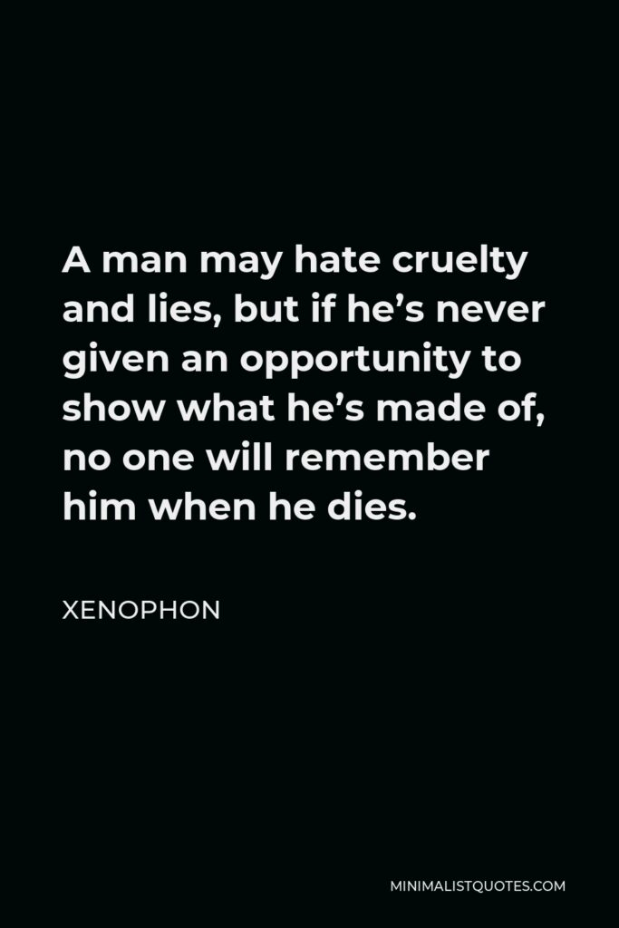 Xenophon Quote - A man may hate cruelty and lies, but if he's never given an opportunity to show what he's made of, no one will remember him when he dies.