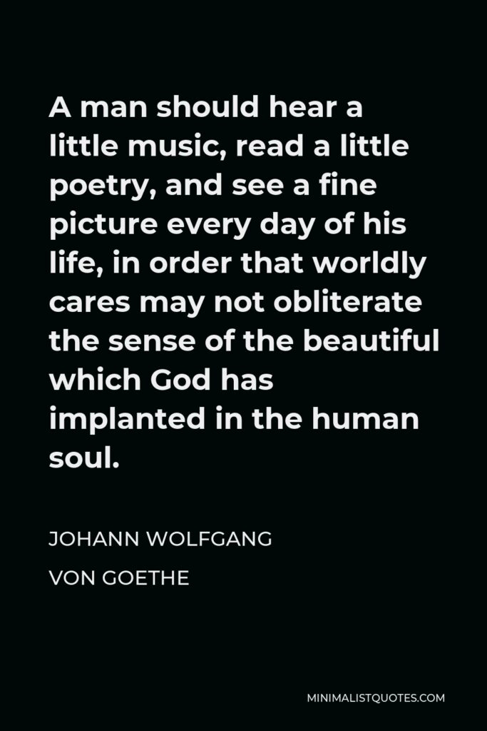 Johann Wolfgang von Goethe Quote - A man should hear a little music, read a little poetry, and see a fine picture every day of his life, in order that worldly cares may not obliterate the sense of the beautiful which God has implanted in the human soul.
