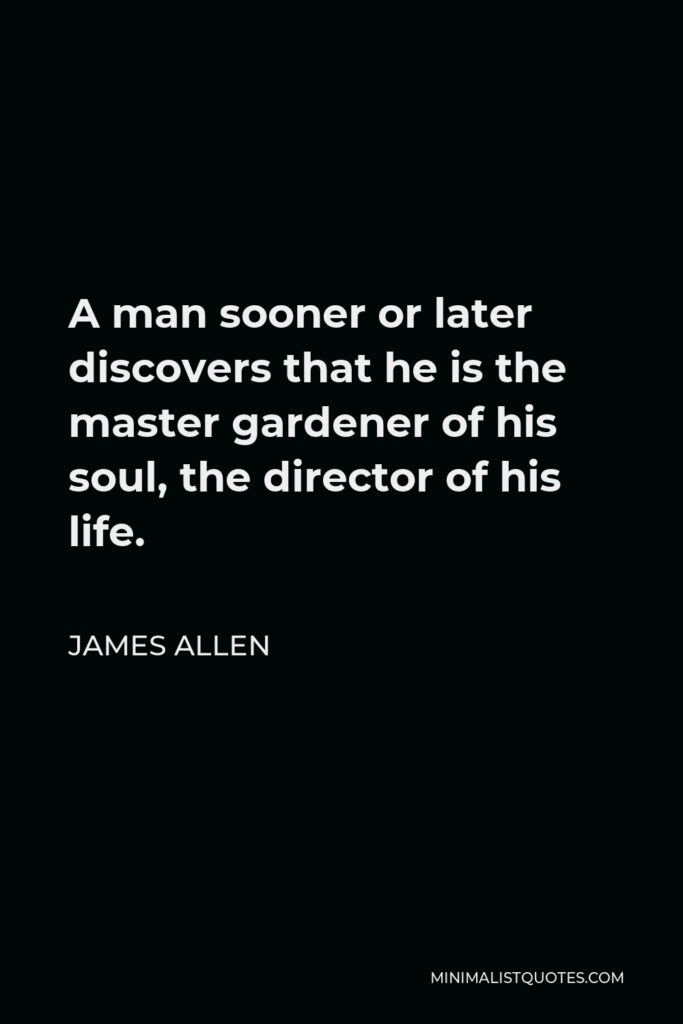James Allen Quote - A man sooner or later discovers that he is the master gardener of his soul, the director of his life.