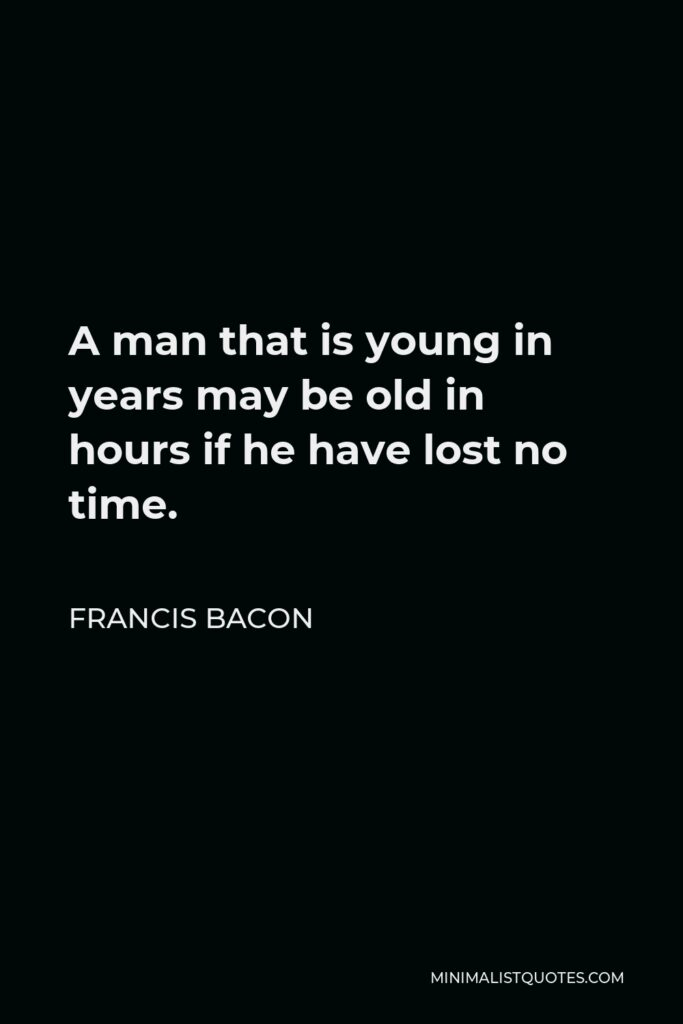 Francis Bacon Quote - A man that is young in years may be old in hours if he have lost no time.
