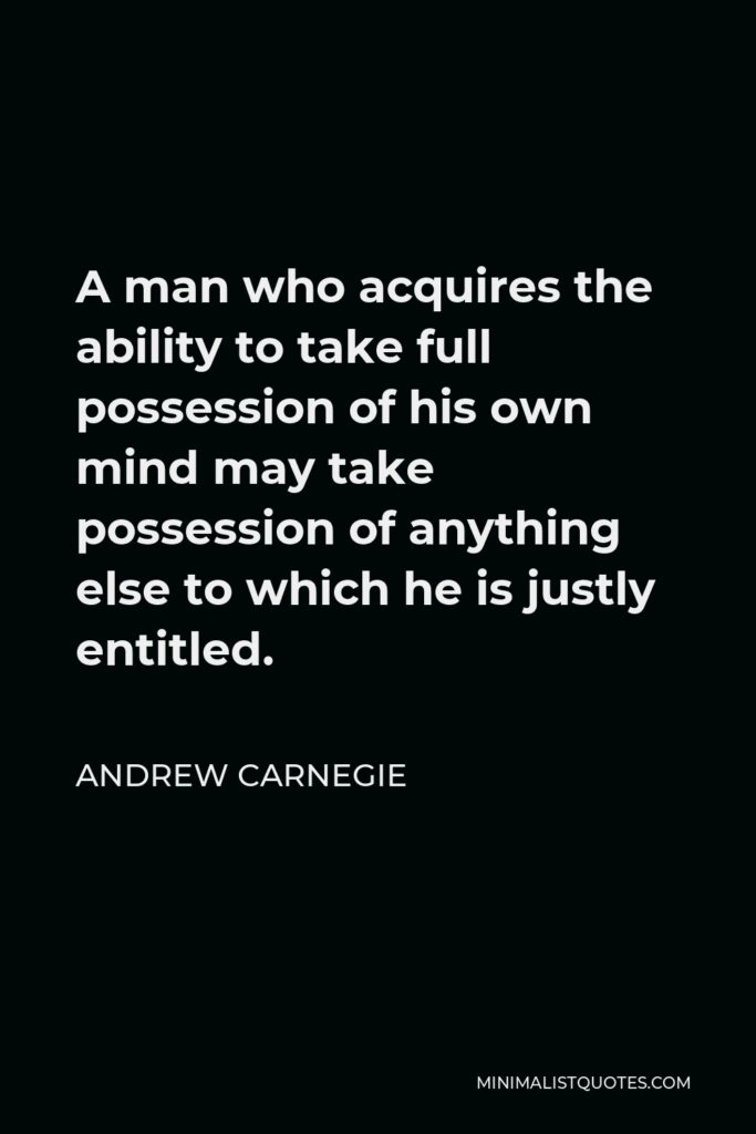Andrew Carnegie Quote - A man who acquires the ability to take full possession of his own mind may take possession of anything else to which he is justly entitled.