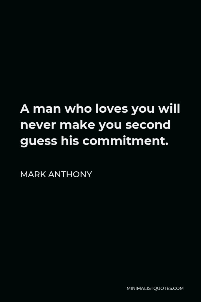 Mark Anthony Quote - A man who loves you will never make you second guess his commitment.