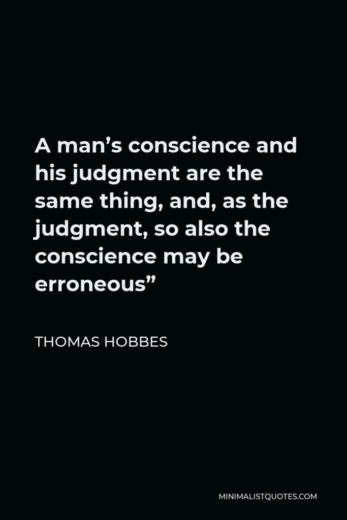 """Thomas Hobbes Quote - A man's conscience and his judgment are the same thing, and, as the judgment, so also the conscience may be erroneous"""""""