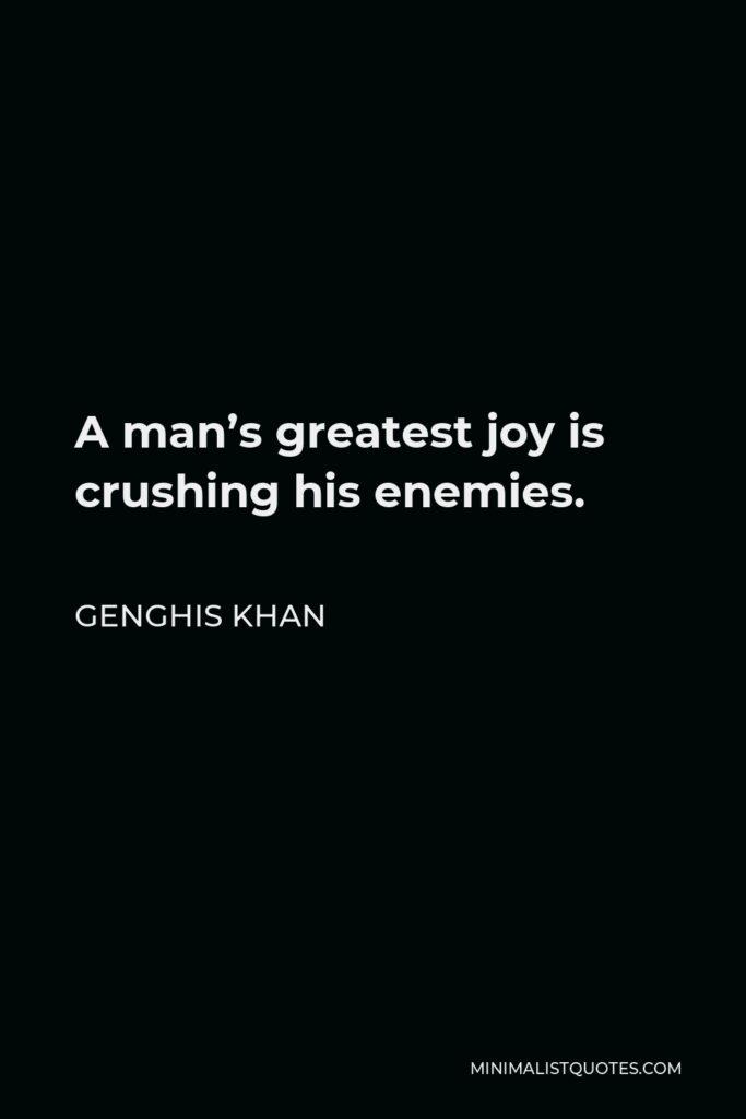 Genghis Khan Quote - A man's greatest joy is crushing his enemies.