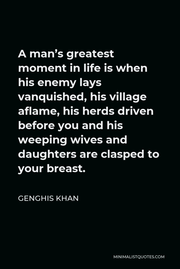 Genghis Khan Quote - A man's greatest moment in life is when his enemy lays vanquished, his village aflame, his herds driven before you and his weeping wives and daughters are clasped to your breast.