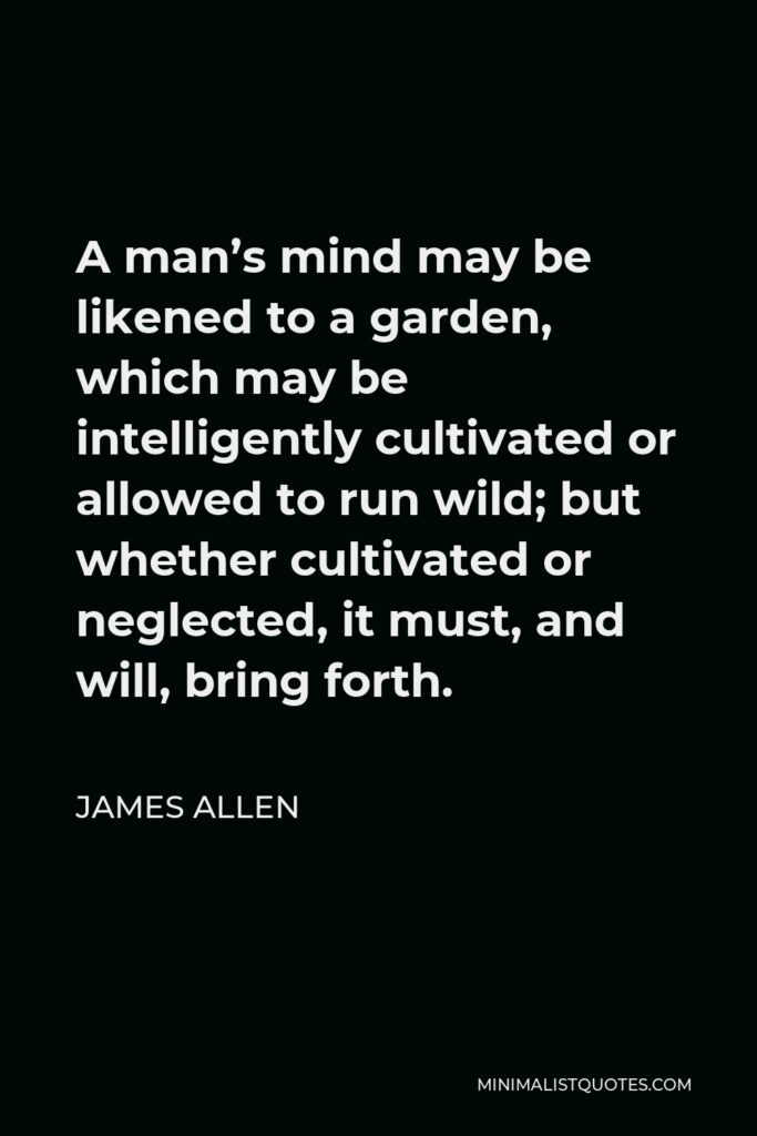 James Allen Quote - A man's mind may be likened to a garden, which may be intelligently cultivated or allowed to run wild; but whether cultivated or neglected, it must, and will, bring forth.