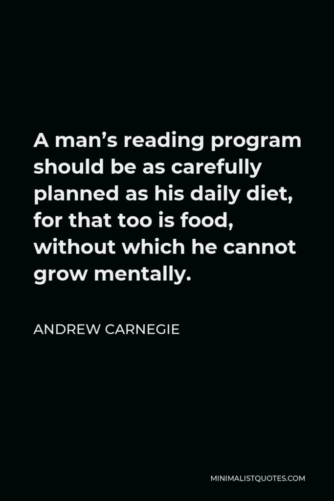 Andrew Carnegie Quote - A man's reading program should be as carefully planned as his daily diet, for that too is food, without which he cannot grow mentally.