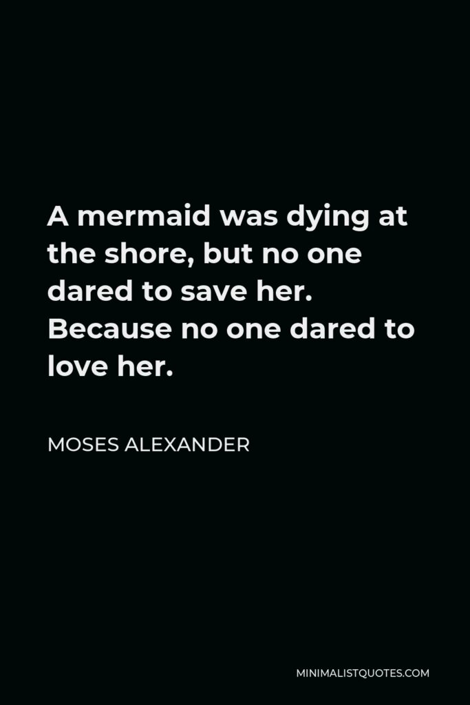Moses Alexander Quote - A mermaid was dying at the shore, but no one dared to save her. Because no one dared to love her.