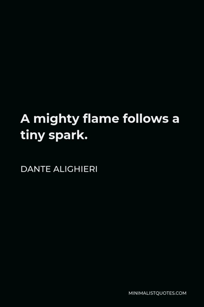 Dante Alighieri Quote - A mighty flame follows a tiny spark.