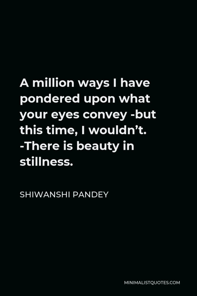 Shiwanshi Pandey Quote - A million ways I have pondered upon what your eyes convey -but this time, I wouldn't. -There is beauty in stillness.
