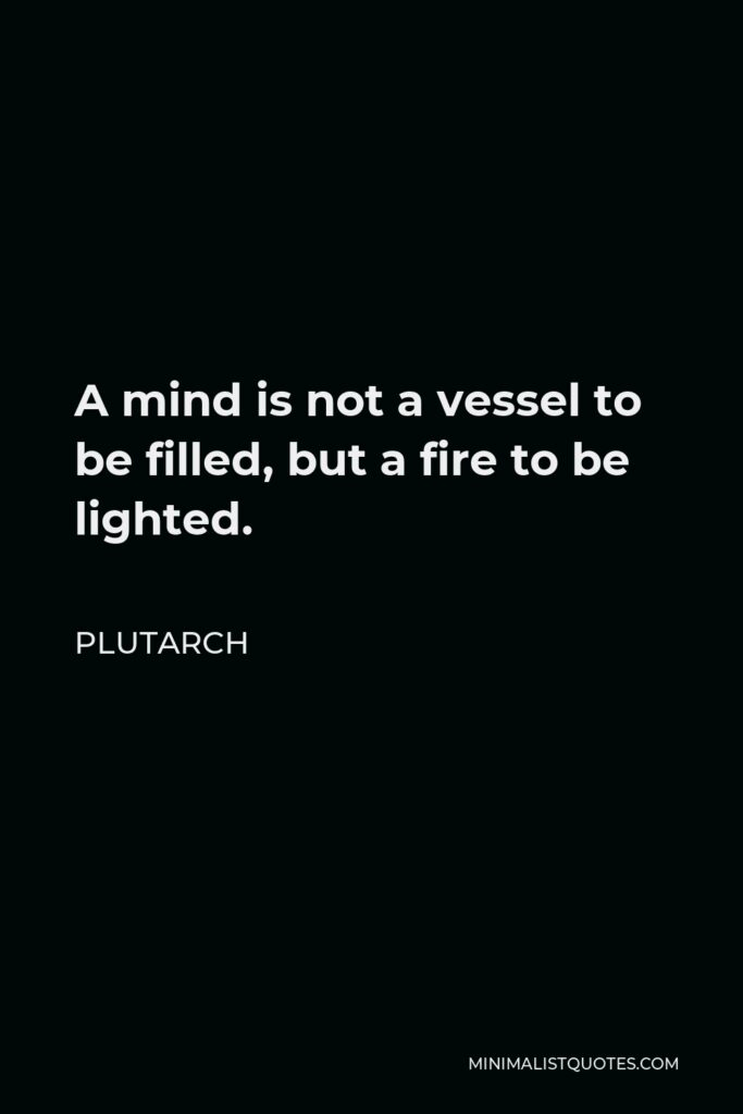 Plutarch Quote - A mind is not a vessel to be filled, but a fire to be lighted.