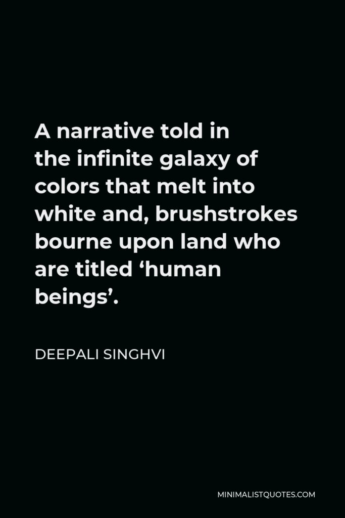 Deepali Singhvi Quote - A narrative told in theinfinite galaxy of colors that melt into white and, brushstrokes bourne upon land who are titled 'human beings'.
