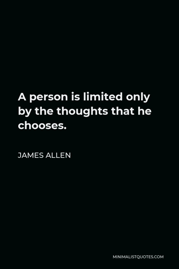 James Allen Quote - A person is limited only by the thoughts that he chooses.