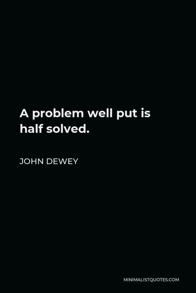 John Dewey Quote - A problem well put is half solved.