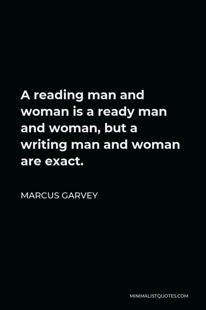 Marcus Garvey Quote - A reading man and woman is a ready man and woman, but a writing man and woman are exact.