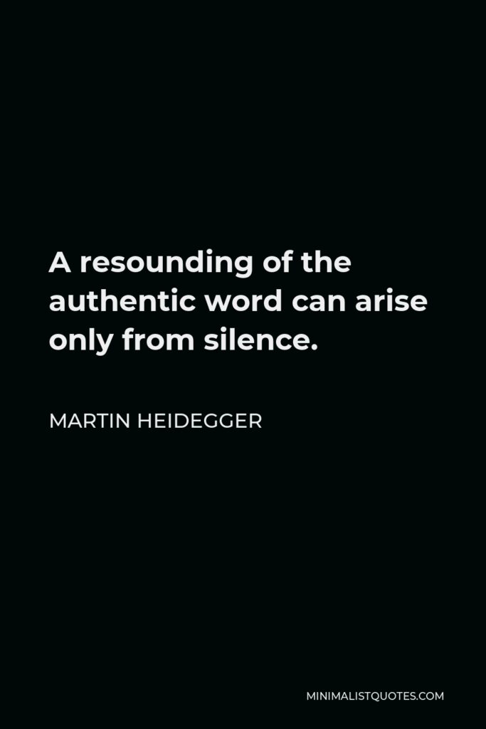 Martin Heidegger Quote - A resounding of the authentic word can arise only from silence.