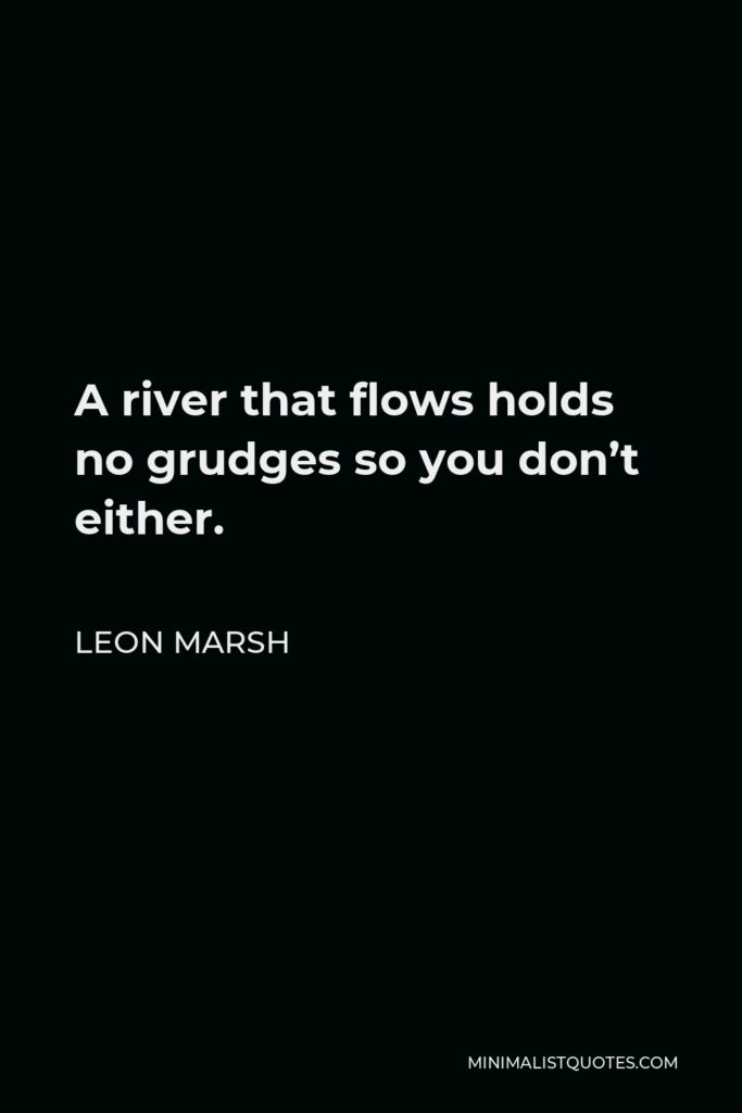 Leon Marsh Quote - A river that flows holds no grudges so you don't either.