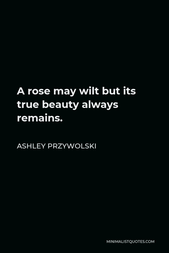 Ashley Przywolski Quote - A rose may wilt but its true beauty always remains.