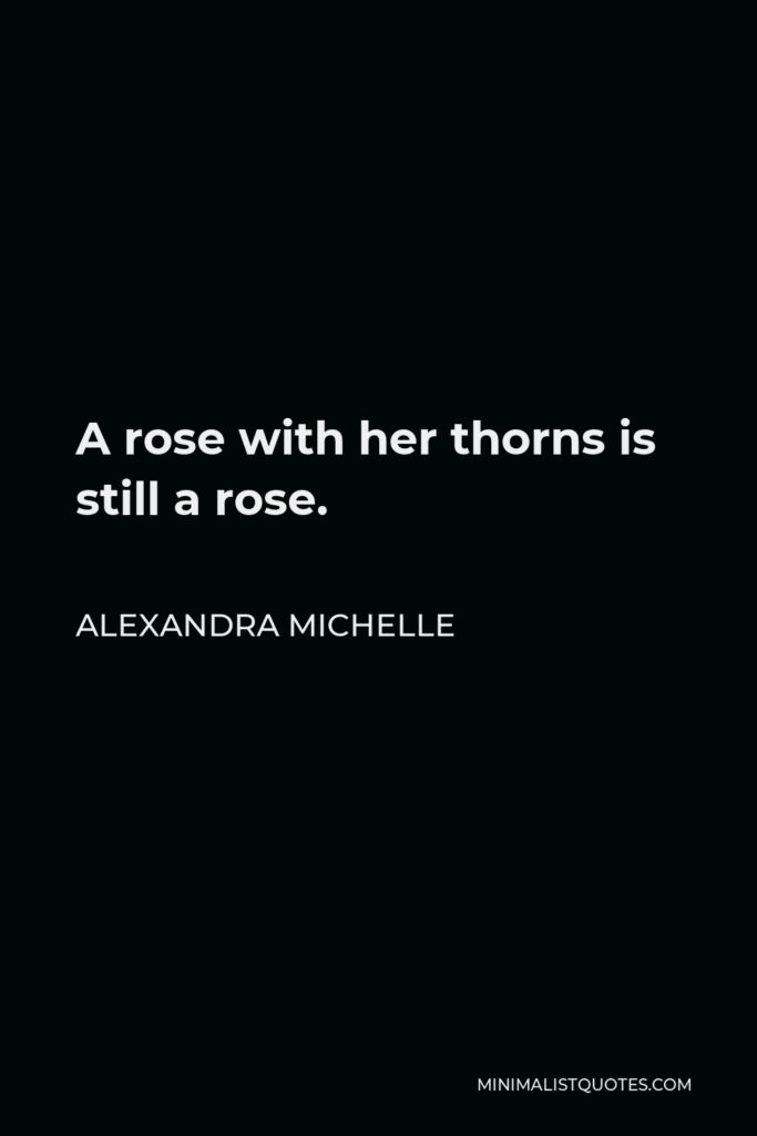 Alexandra Michelle Quote - A rose with her thorns is still a rose.