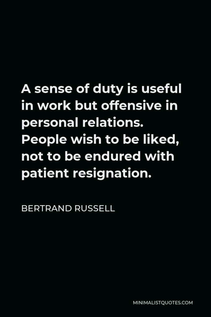 Bertrand Russell Quote - A sense of duty is useful in work but offensive in personal relations. People wish to be liked, not to be endured with patient resignation.