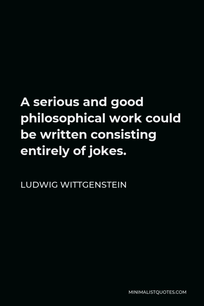 Ludwig Wittgenstein Quote - A serious and good philosophical work could be written consisting entirely of jokes.