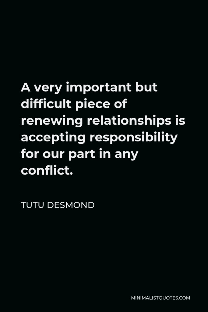 Tutu Desmond Quote - A very important but difficult piece of renewing relationships is accepting responsibility for our part in any conflict.