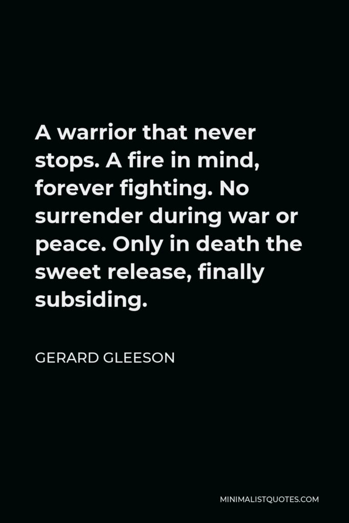 Gerard Gleeson Quote - A warrior that never stops. A fire in mind, forever fighting. No surrender during war or peace. Only in death the sweet release, finally subsiding.