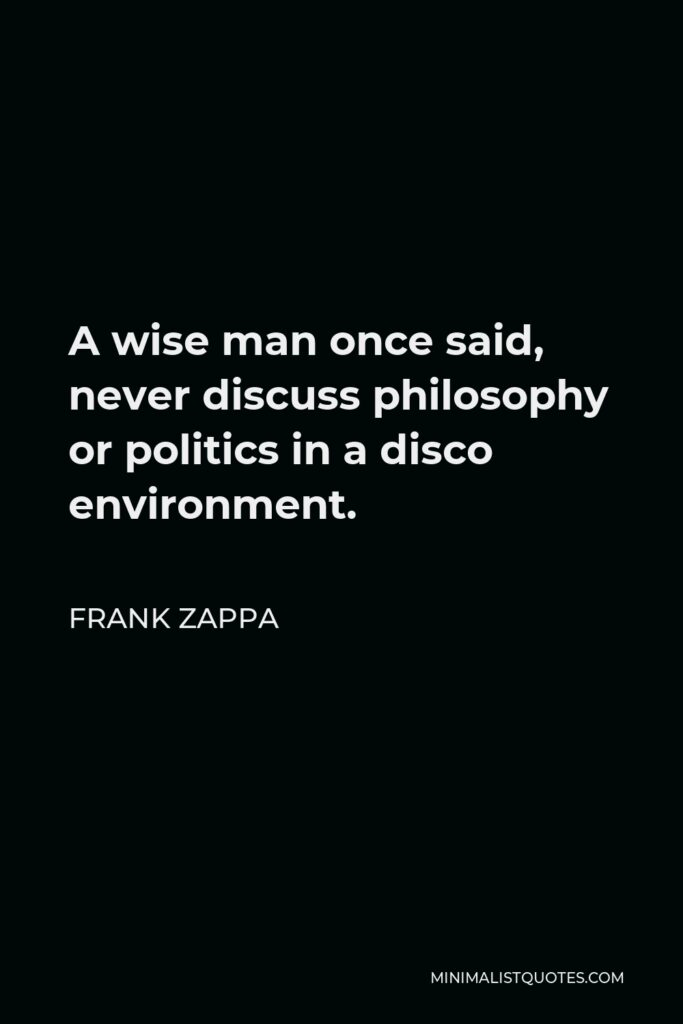 Frank Zappa Quote - A wise man once said, never discuss philosophy or politics in a disco environment.