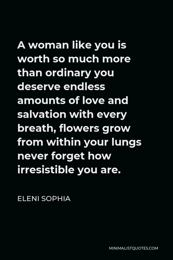 Eleni Sophia Quote - A woman like you is worth so much more than ordinary you deserve endless amounts of love and salvation with every breath, flowers grow from within your lungs never forget how irresistible you are.