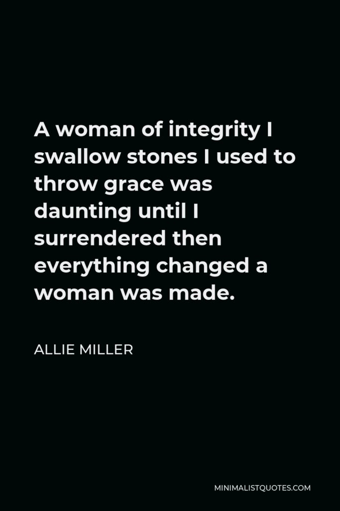 Allie Miller Quote - A woman of integrity I swallow stones I used to throw grace was daunting until I surrendered then everything changed a woman was made.