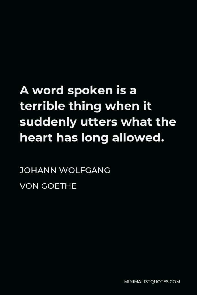 Johann Wolfgang von Goethe Quote - A word spoken is a terrible thing when it suddenly utters what the heart has long allowed.