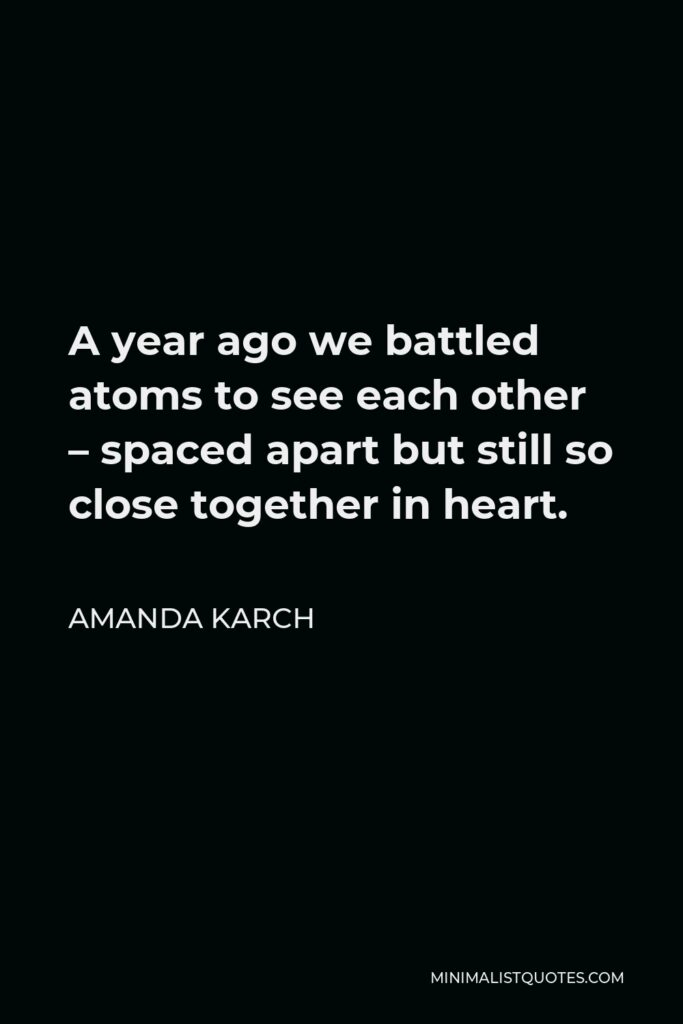 Amanda Karch Quote - A year ago we battled atoms to see each other – spaced apart but still so close together in heart.