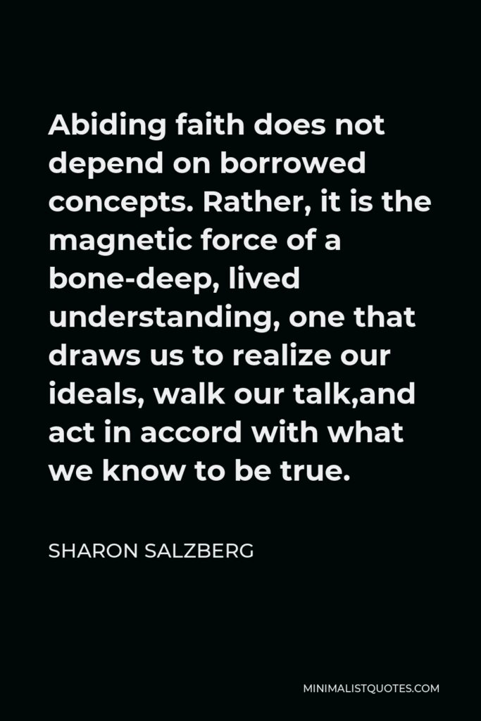 Sharon Salzberg Quote - Abiding faith does not depend on borrowed concepts. Rather, it is the magnetic force of a bone-deep, lived understanding, one that draws us to realize our ideals, walk our talk,and act in accord with what we know to be true.