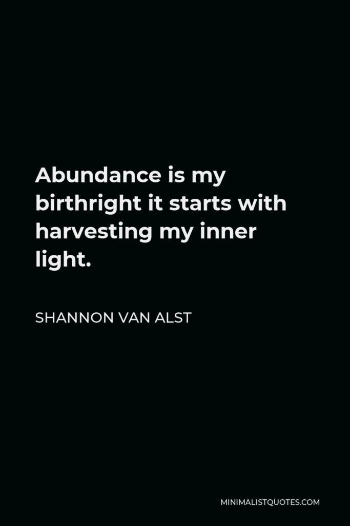 Shannon Van Alst Quote - Abundance is my birthrightit starts with harvesting my inner light.