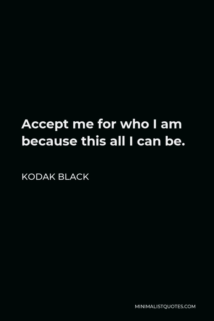 Kodak Black Quote - Accept me for who I am because this all I can be.