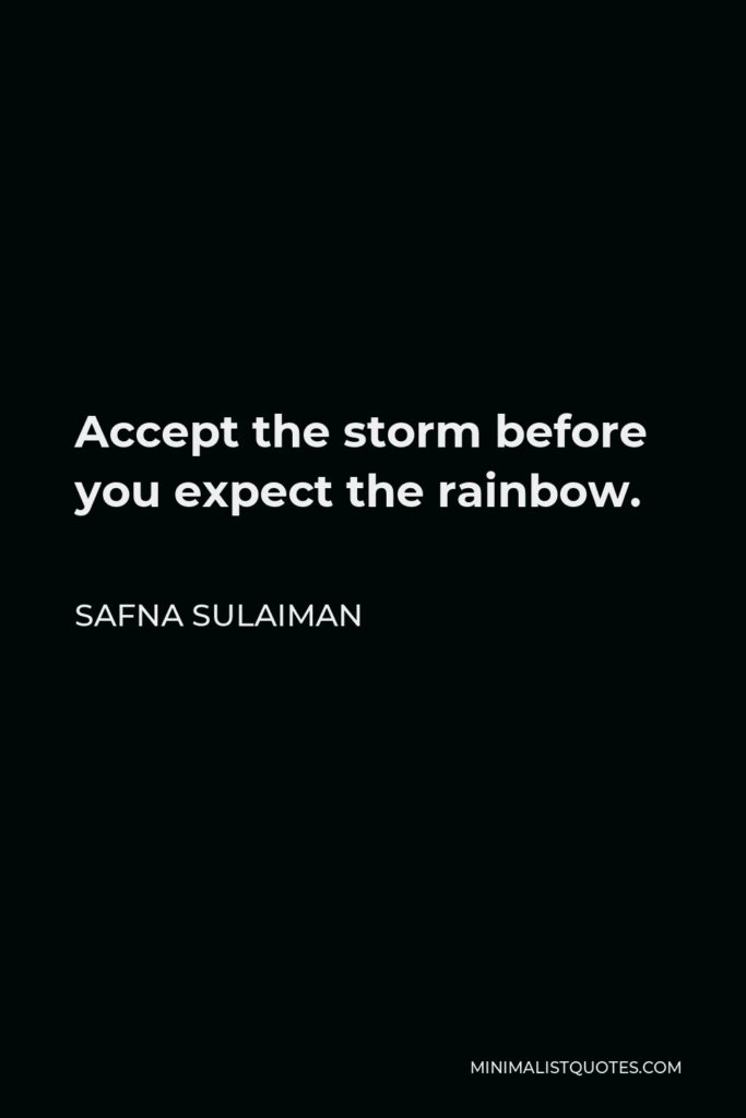 Safna Sulaiman Quote - Accept the storm before you expect the rainbow.