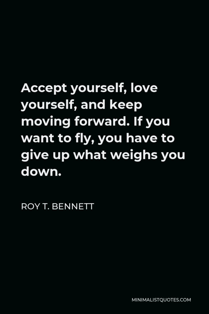 Roy T. Bennett Quote - Accept yourself, love yourself, and keep moving forward. If you want to fly, you have to give up what weighs you down.