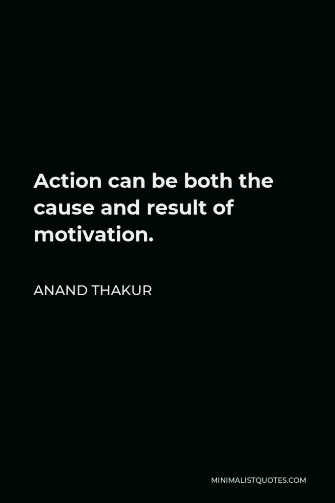 Anand Thakur Quote - Action can be both the cause and result of motivation.