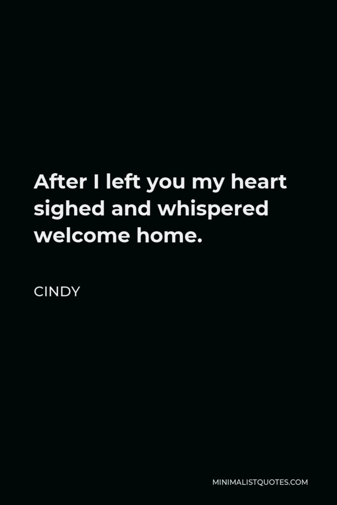 Cindy Quote - After I left you my heart sighed and whispered welcome home.