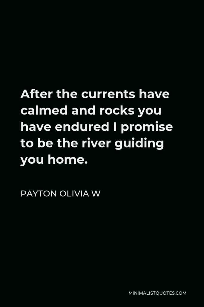 Payton Olivia W Quote - After the currents have calmed and rocks you have endured I promise to be the river guiding you home.