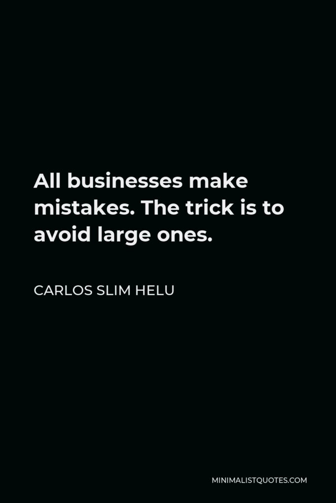 Carlos Slim Helu Quote - All businesses make mistakes. The trick is to avoid large ones.