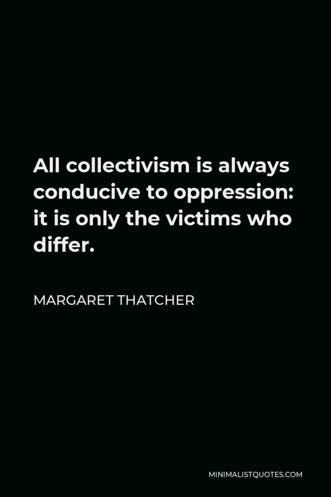 Margaret Thatcher Quote - All collectivism is always conducive to oppression: it is only the victims who differ.