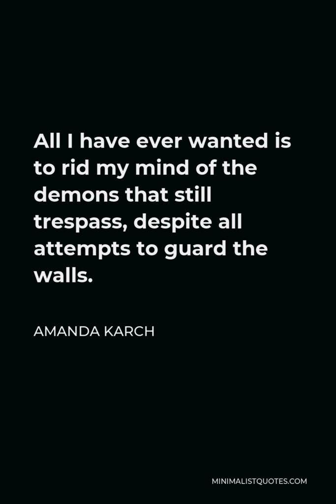 Amanda Karch Quote - All I have ever wanted is to rid my mind of the demons that still trespass, despite all attempts to guard the walls.