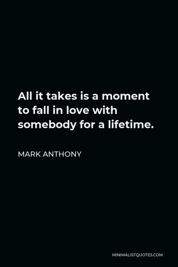 Mark Anthony Quote - All it takes is a moment to fall in love with somebody for a lifetime.