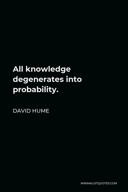 David Hume Quote - All knowledge degenerates into probability.