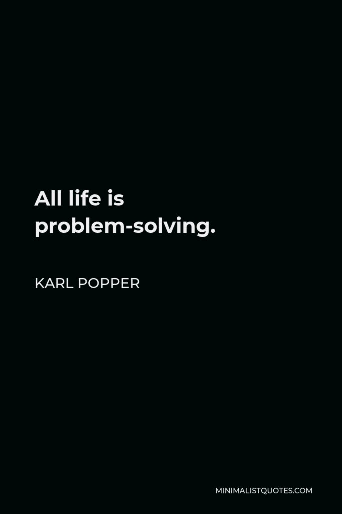 Karl Popper Quote - All life is problem-solving.